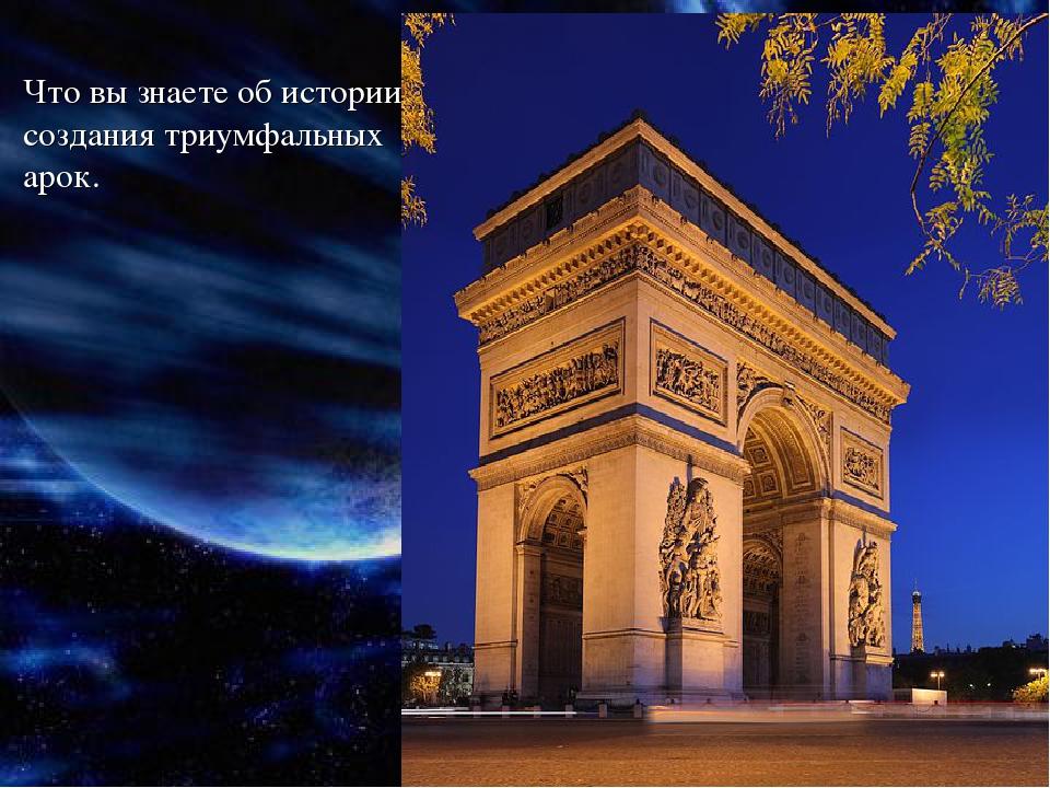 Что вы знаете об истории создания триумфальных арок.