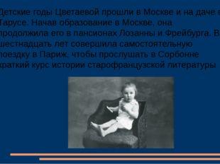 Детские годы Цветаевой прошли в Москве и на даче в Тарусе. Начав образование