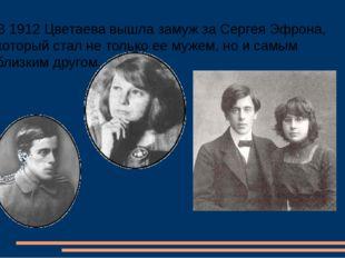 В 1912 Цветаева вышла замуж за Сергея Эфрона, который стал не только ее мужем