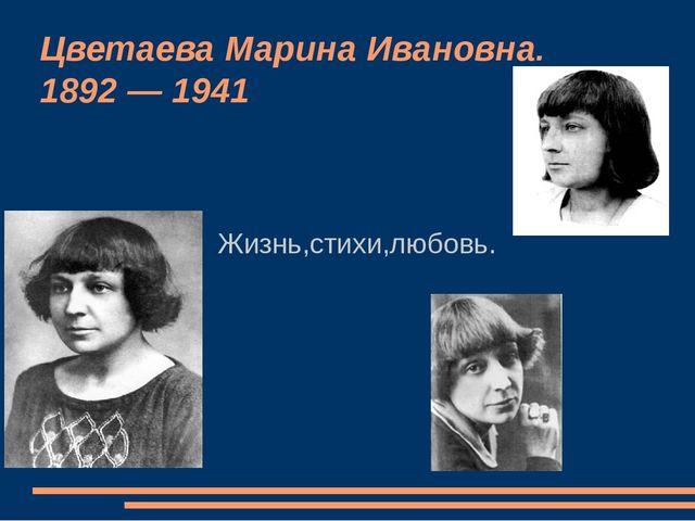 Цветаева Марина Ивановна. 1892 — 1941 Жизнь,стихи,любовь.