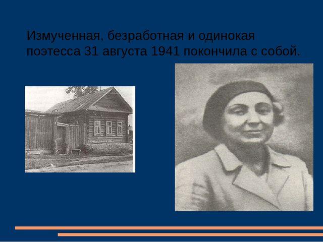 Измученная, безработная и одинокая поэтесса 31 августа 1941 покончила с собой.