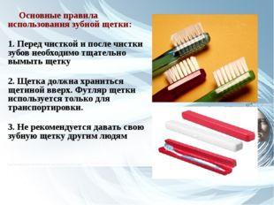 Основные правила использования зубной щетки: 1. Перед чисткой и после чистки