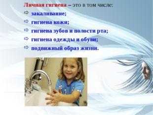 Личная гигиена – это в том числе: закаливание; гигиена кожи; гигиена зубов и