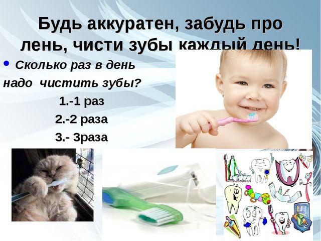 Будь аккуратен, забудь про лень, чисти зубы каждый день! Сколько раз в день н...