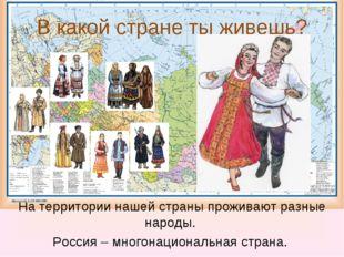 В какой стране ты живешь? На территории нашей страны проживают разные народы.