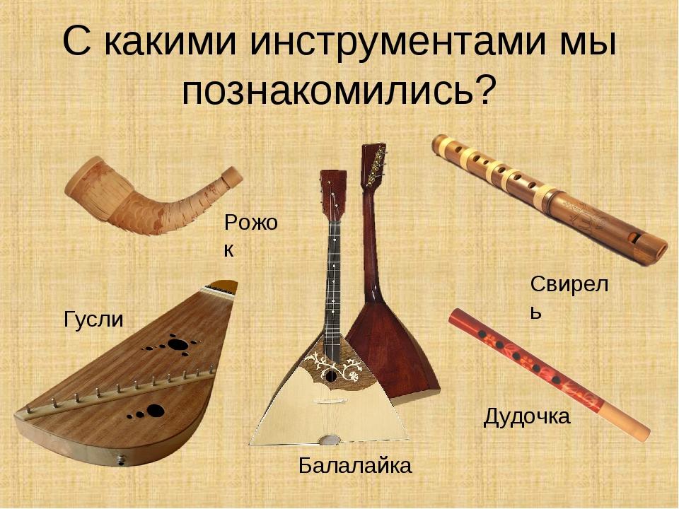 С какими инструментами мы познакомились? Рожок Гусли Балалайка Свирель Дудочка