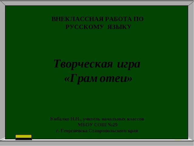 ВНЕКЛАССНАЯ РАБОТА ПО РУССКОМУ ЯЗЫКУ Творческая игра «Грамотеи» Кибалко Н.Н.,...