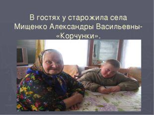 В гостях у старожила села Мищенко Александры Васильевны- «Корчунки». Берем ин
