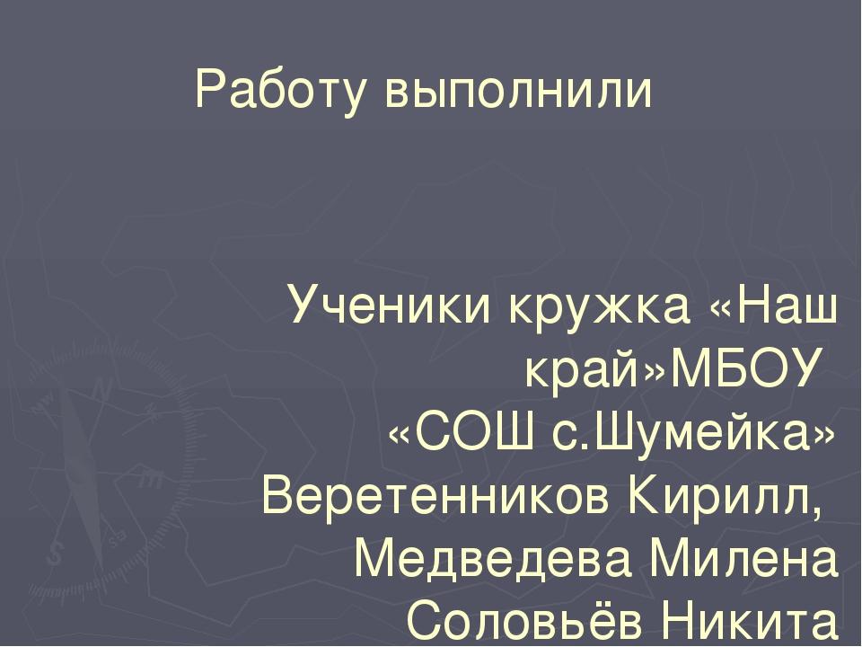 Работу выполнили Ученики кружка «Наш край»МБОУ «СОШ с.Шумейка» Веретенников К...