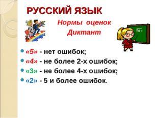 РУССКИЙ ЯЗЫК Нормы оценок Диктант «5» - нет ошибок; «4» - не более 2-х ошибок