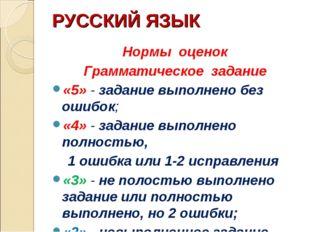 РУССКИЙ ЯЗЫК Нормы оценок Грамматическое задание «5» - задание выполнено без