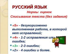 РУССКИЙ ЯЗЫК Нормы оценок Списывание текста (без задания) «5» - безукоризненн