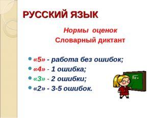 РУССКИЙ ЯЗЫК Нормы оценок Словарный диктант «5» - работа без ошибок; «4» - 1