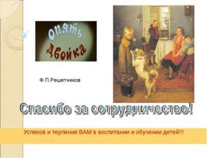 Успехов и терпения ВАМ в воспитании и обучении детей!!! Ф.П.Решетников
