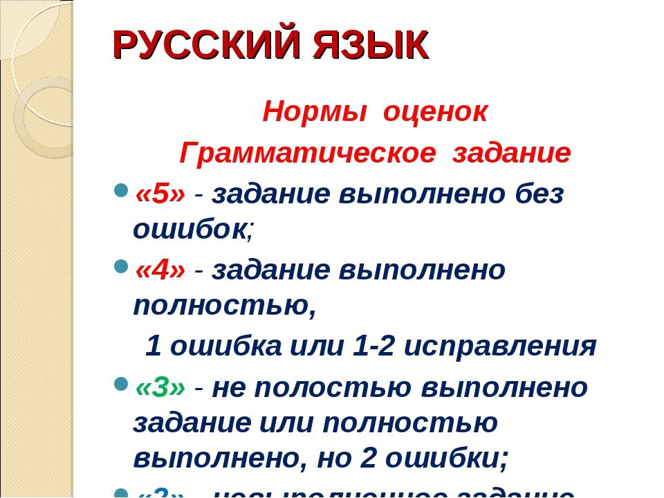 РУССКИЙ ЯЗЫК Нормы оценок Грамматическое задание «5» - задание выполнено без...