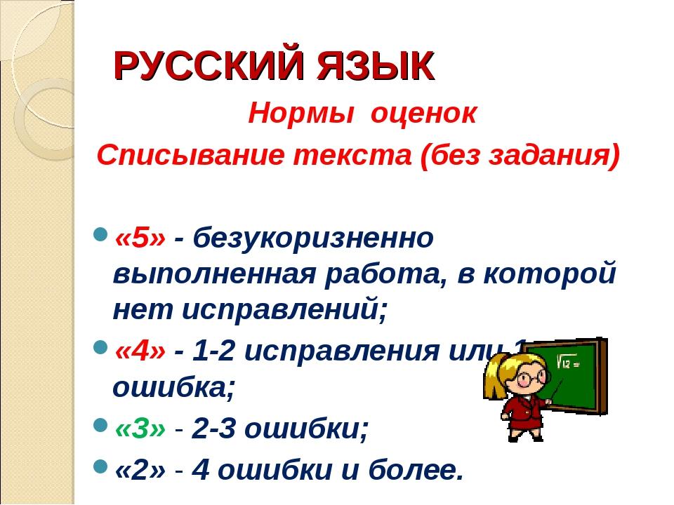 РУССКИЙ ЯЗЫК Нормы оценок Списывание текста (без задания) «5» - безукоризненн...
