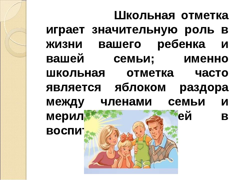 Школьная отметка играет значительную роль в жизни вашего ребенка и вашей сем...