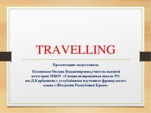 TRAVELLING Презентацию подготовила Полянская Оксана Владимировна,учитель высш