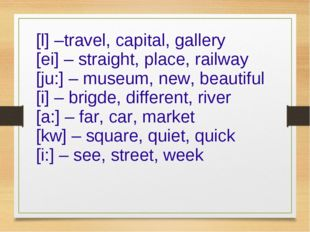 [l] –travel, capital, gallery [ei] – straight, place, railway [ju:] – museum,