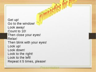 Get up! Go to the window! Look away! Count to 10! Then close your eyes! Relax
