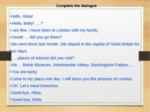Complete the dialogue -Hello, Alina! +Hello, Betty! … ? -I am fine. I have be