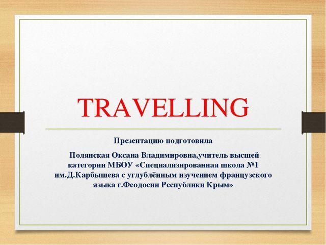 TRAVELLING Презентацию подготовила Полянская Оксана Владимировна,учитель высш...