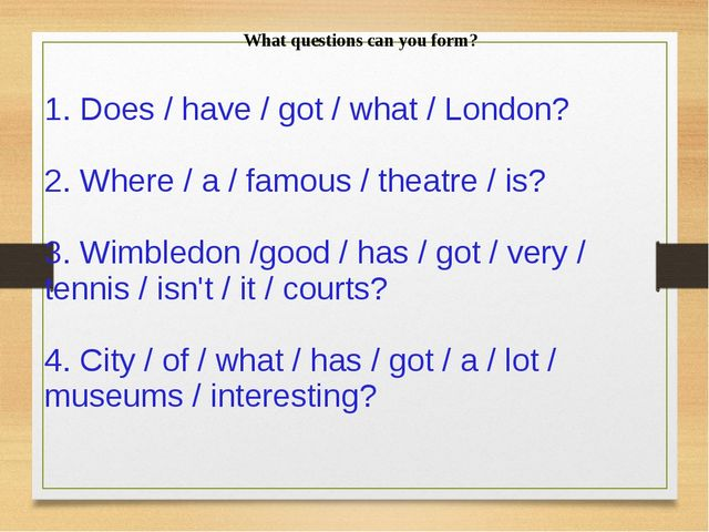 What questions can you form? 1. Does / have / got / what / London? 2. Where /...