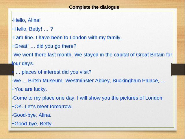 Complete the dialogue -Hello, Alina! +Hello, Betty! … ? -I am fine. I have be...