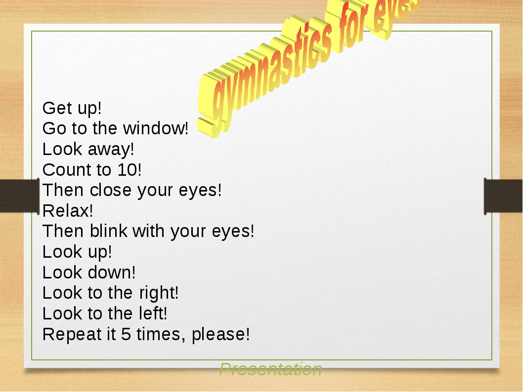 Get up! Go to the window! Look away! Count to 10! Then close your eyes! Relax...