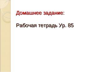 Домашнее задание: Рабочая тетрадь Ур. 85