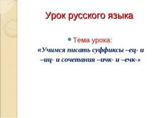 Урок русского языка Тема урока: «Учимся писать суффиксы –ец- и –иц- и сочетан