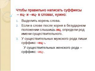 Чтобы правильно написать суффиксы – ец- и –иц- в словах, нужно: Выделить коре