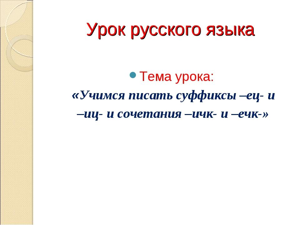 Урок русского языка Тема урока: «Учимся писать суффиксы –ец- и –иц- и сочетан...