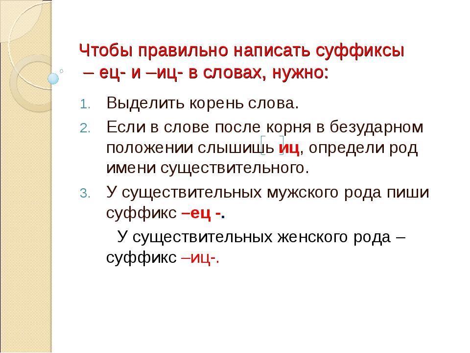 Чтобы правильно написать суффиксы – ец- и –иц- в словах, нужно: Выделить коре...