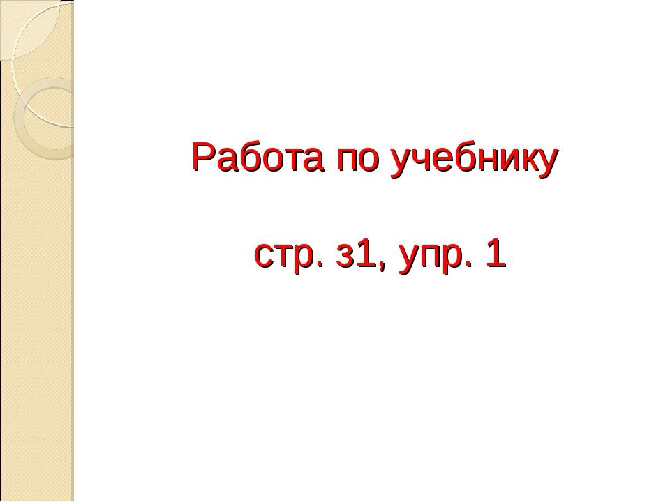 Работа по учебнику стр. з1, упр. 1