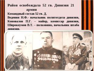 Район освобождала 52 гв. Дивизия 21 армии Командный состав 52 гв. Д. Веден