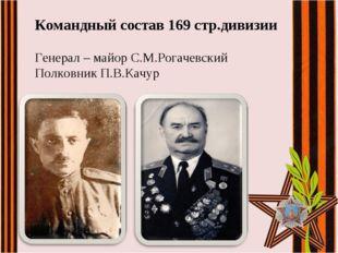Командный состав 169 стр.дивизии Генерал – майор С.М.Рогачевский Полковник П.