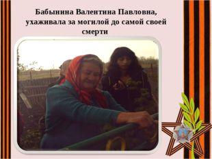 Бабынина Валентина Павловна, ухаживала за могилой до самой своей смерти