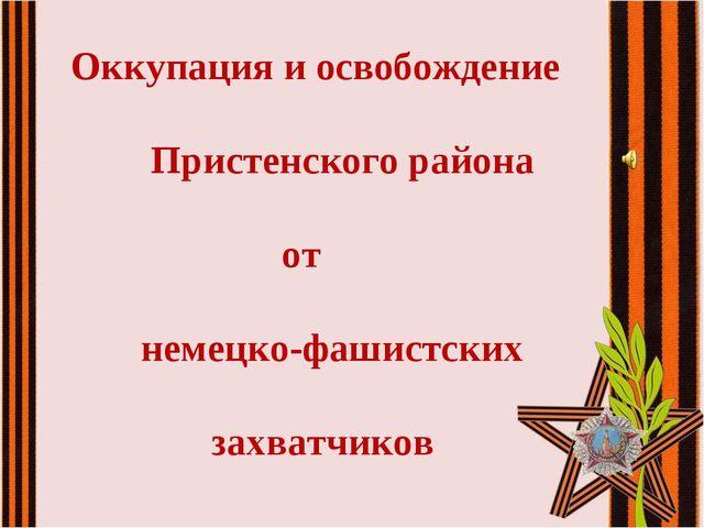 Оккупация и освобождение  Пристенского района  от немецко-фашистских...