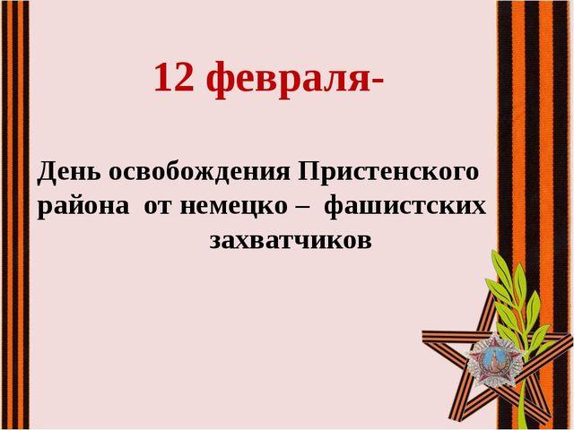12 февраля- День освобождения Пристенского района от немецко –фашистских...