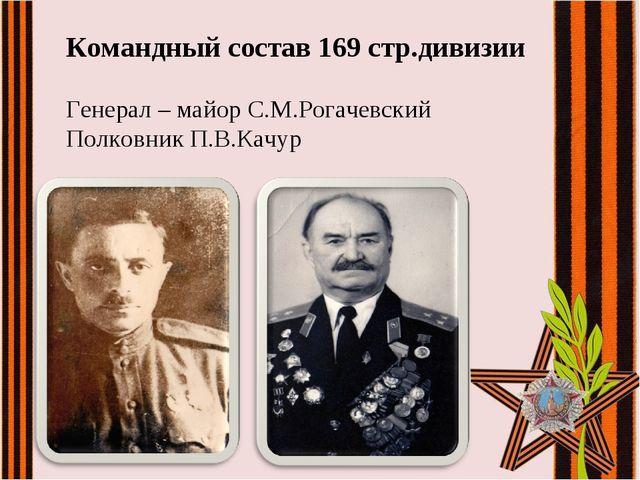Командный состав 169 стр.дивизии Генерал – майор С.М.Рогачевский Полковник П....