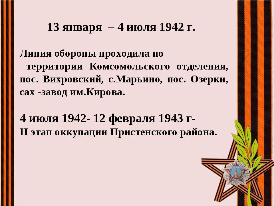 13 января – 4 июля 1942 г. Линия обороны проходила по территории Комсомольск...