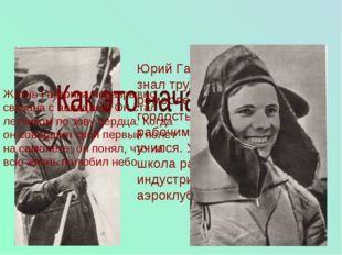Юрий Гагарин с детства знал труд. Окончив ремесленное училище, он с гордостью