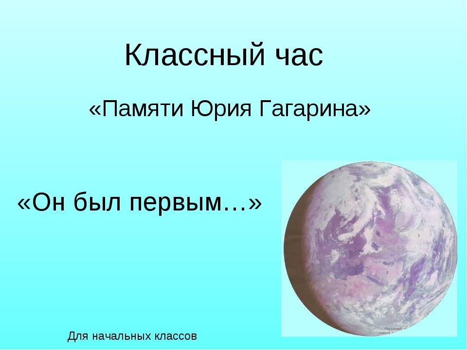 «Памяти Юрия Гагарина» «Он был первым…» Классный час Для начальных классов