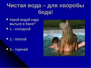 Чистая вода – для хворобы беда! Какой водой надо мыться в бане? 1.- холодной