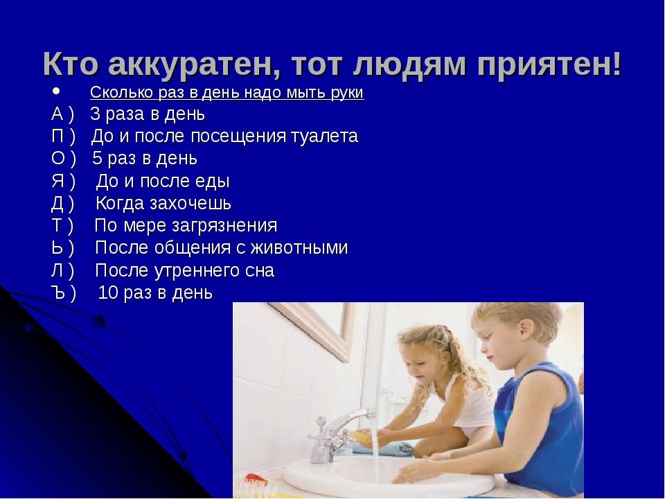 . Кто аккуратен, тот людям приятен! Сколько раз в день надо мыть руки А ) 3 р...
