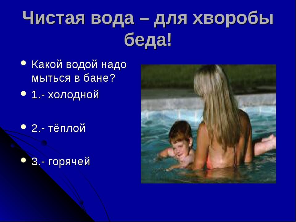 Чистая вода – для хворобы беда! Какой водой надо мыться в бане? 1.- холодной...