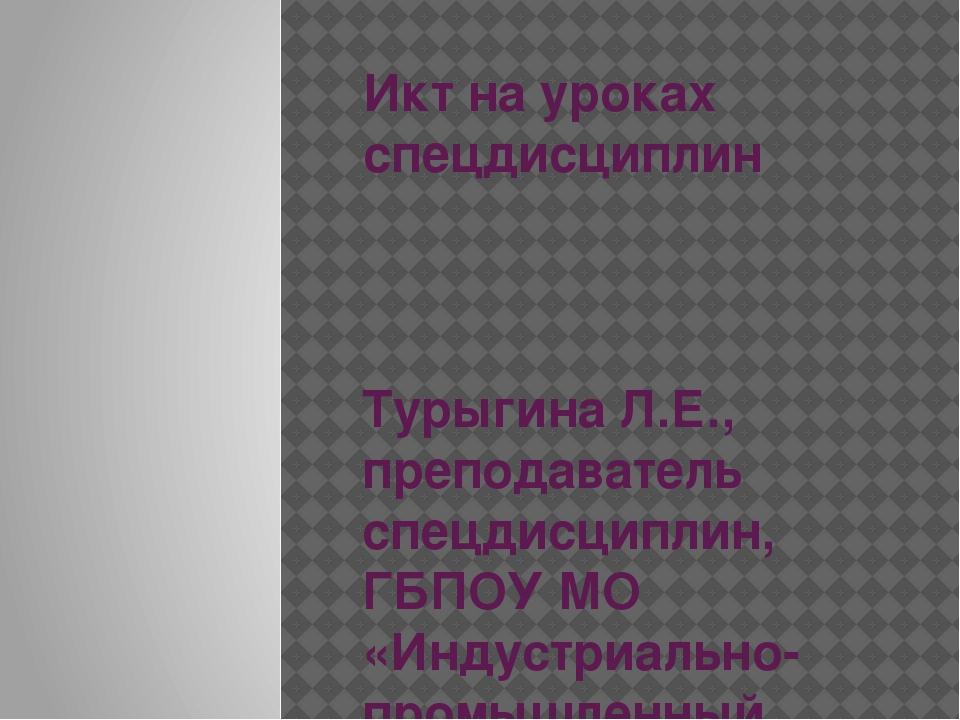 Икт на уроках спецдисциплин Турыгина Л.Е., преподаватель спецдисциплин, ГБПОУ...