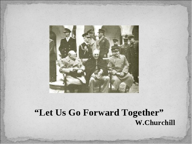 """Let Us Go Forward Together"" W.Churchill"