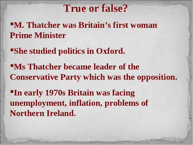 True or false? M. Thatcher was Britain's first woman Prime Minister She studi...